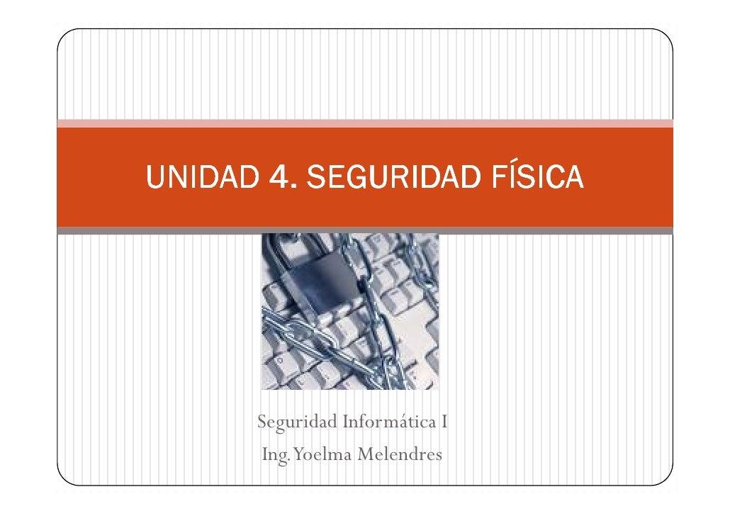 UNIDAD 4. SEGURIDAD FÍSICA      Seguridad Informática I       Ing.Yoelma Melendres