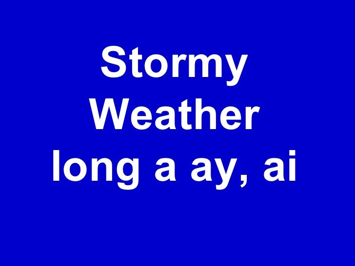Stormy Weather long a ay, ai
