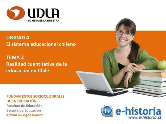 UNIDAD 4 El sistema educacional chileno TEMA 2 Realidad cuantitativa de la educación en Chile FUNDAMENTOS SOCIOCULTURALES ...