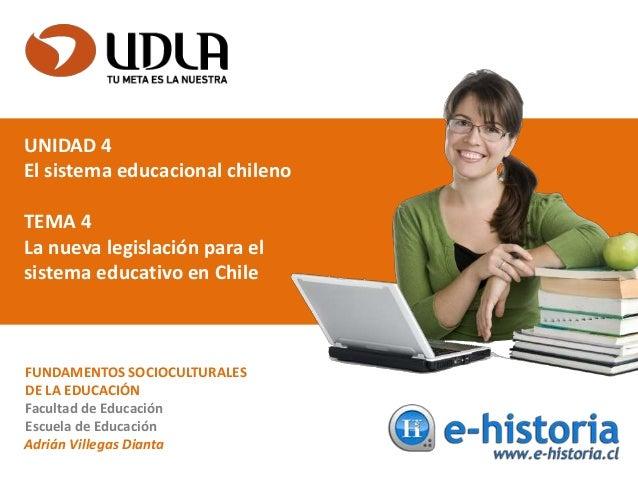 UNIDAD 4 El sistema educacional chileno TEMA 4 La nueva legislación para el sistema educativo en Chile FUNDAMENTOS SOCIOCU...