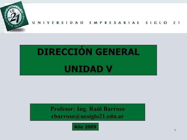 DIRECCIÓN GENERAL UNIDAD V Profesor: Ing. Raúl Barroso [email_address] Año 2009