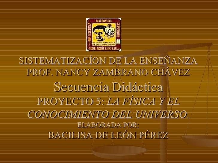 SISTEMATIZACÍON DE LA ENSEÑANZA PROF. NANCY ZAMBRANO CHÁVEZ Secuencia   Didáctica PROYECTO 5:  LA FÍSICA Y EL CONOCIMIENTO...