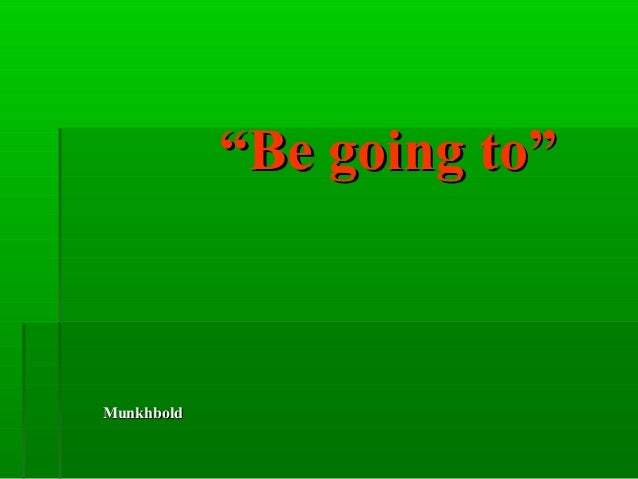 """""Be going to""Be going to"" MunkhboldMunkhbold"