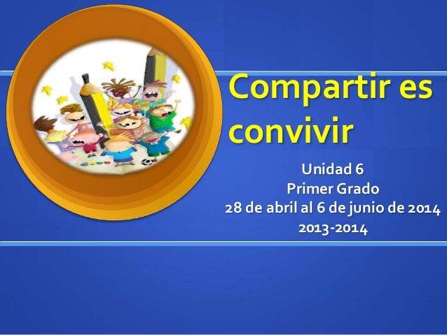 Compartir es convivir Unidad 6 Primer Grado 28 de abril al 6 de junio de 2014 2013-2014