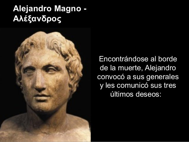 Encontrándose al borde de la muerte, Alejandro convocó a sus generales y les comunicó sus tres últimos deseos: Alejandro M...