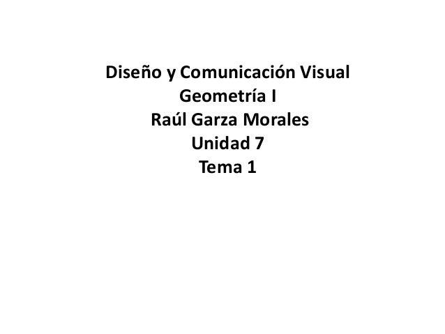 Diseño y Comunicación Visual  Geometría I  Raúl Garza Morales  Unidad 7  Tema 1