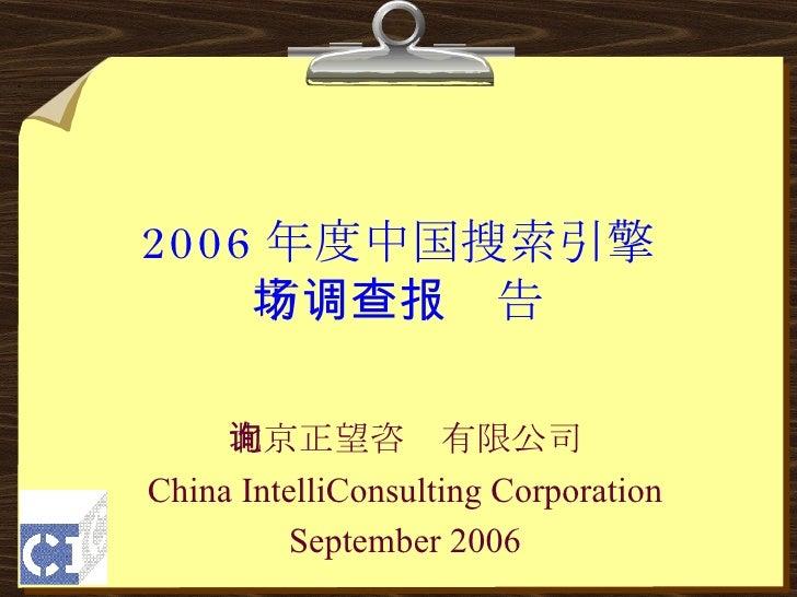 2006 年度中国搜索引擎 市场调查报告 北京正望咨询有限公司 China IntelliConsulting Corporation September 2006