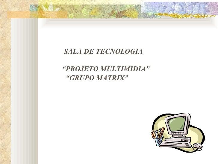 "SALA DE   TECNOLOGIA "" PROJETO MULTIMIDIA"" "" GRUPO MATRIX"""