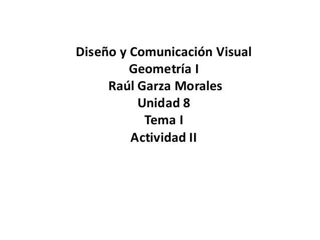 Diseño y Comunicación Visual  Geometría I  Raúl Garza Morales  Unidad 8  Tema I  Actividad II