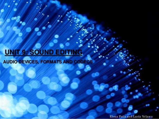 UNIT 9: SOUND EDITING AUDIO DEVICES, FORMATS AND CODECS. Elena Peña and Lucía Velasco