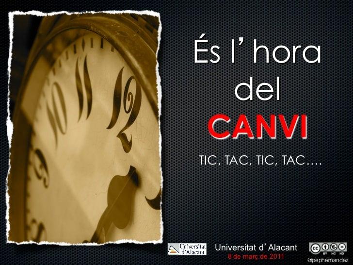 És l hora    del CANVITIC, TAC, TIC, TAC….  Universitat d Alacant     8 de març de 2011                          @pepherna...