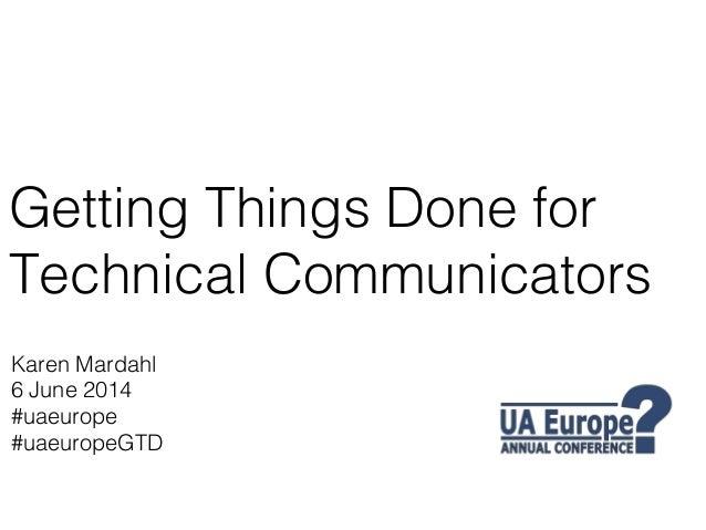 Getting Things Done for Technical Communicators! Karen Mardahl! 6 June 2014! #uaeurope! #uaeuropeGTD!