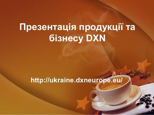 Презентація продукції табізнесу DXNhttp://ukraine.dxneurope.eu/