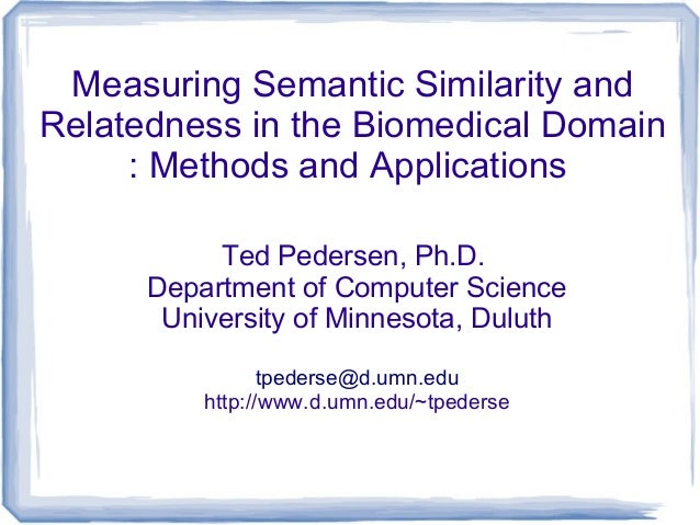 Measuring Semantic Similarity andRelatedness in the Biomedical Domain: Methods and ApplicationsTed Pedersen, Ph.D.Departme...