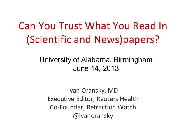 Can You Trust What You Read In(Scientific and News)papers?Ivan Oransky, MDExecutive Editor, Reuters HealthCo-Founder, Retr...