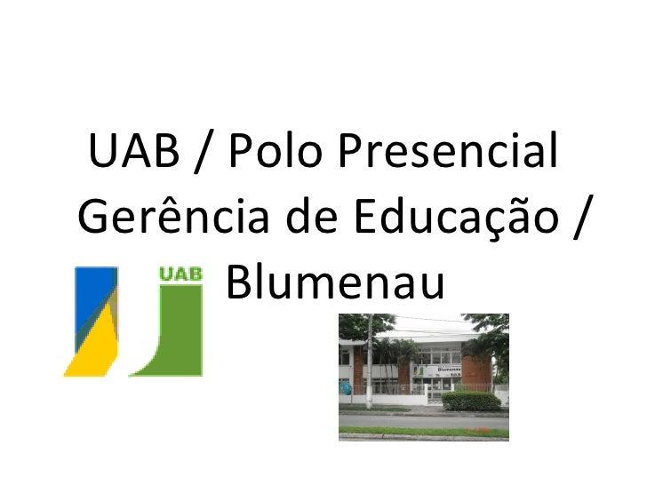 <ul><li>UAB / Polo Presencial Gerência de Educação / Blumenau </li></ul>