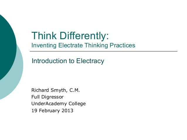 Think Differently:Inventing Electrate Thinking PracticesIntroduction to ElectracyRichard Smyth, C.M.Full DigressorUnderAca...