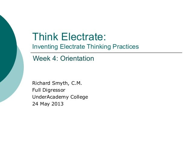 Think Electrate:Inventing Electrate Thinking PracticesRichard Smyth, C.M.Full DigressorUnderAcademy College24 May 2013Week...