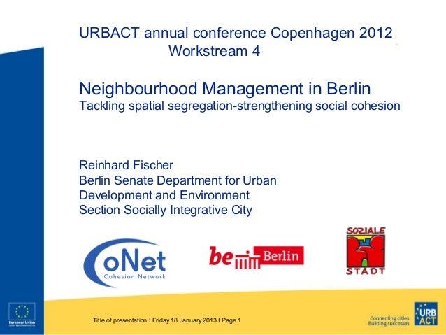 URBACT annual conference Copenhagen 2012          Workstream 4Neighbourhood Management in BerlinTackling spatial segregati...