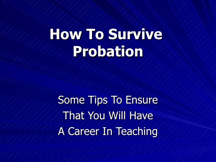 How To Survive  Probation Some Tips To Ensure That You Will Have A Career In Teaching