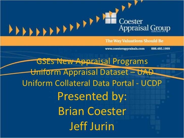 GSEs New Appraisal ProgramsUniform Appraisal Dataset – UADUniform Collateral Data Portal - UCDPPresented by:Brian CoesterJ...