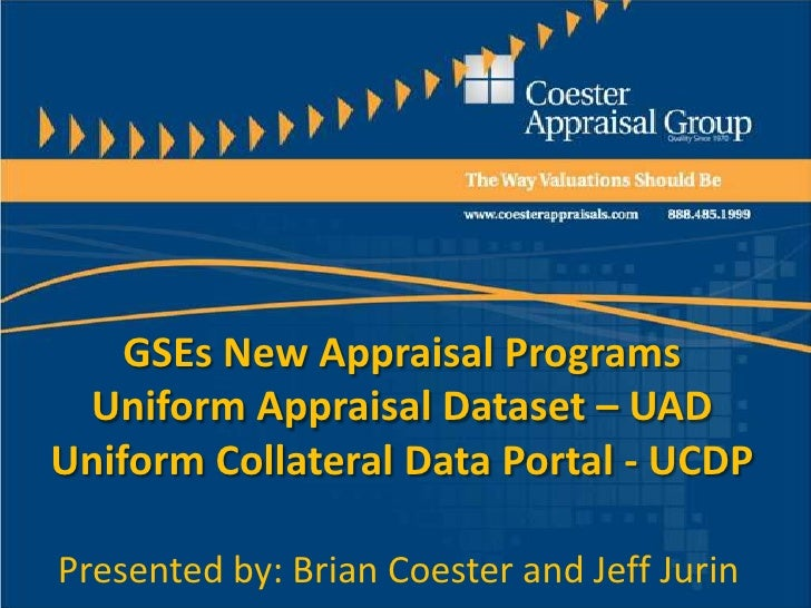 GSEs New Appraisal Programs Uniform Appraisal Dataset – UADUniform Collateral Data Portal - UCDPPresented by: Brian Coeste...