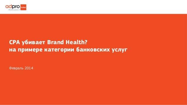 СРА убивает Brand Health? на примере категории банковских услуг Февраль 2014