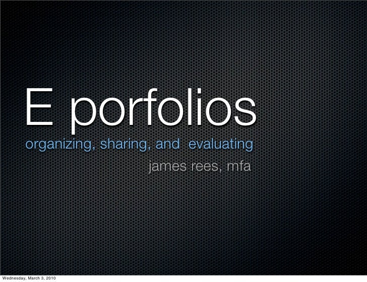 E porfolios           organizing, sharing, and evaluating                              james rees, mfa     Wednesday, Marc...