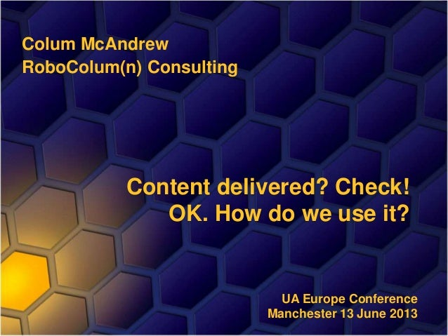 Colum McAndrew RoboColum(n) Consulting Content delivered? Check! OK. How do we use it? UA Europe Conference Manchester 13 ...