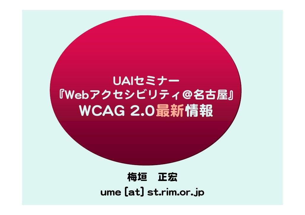 UAIセミナー 『Webアクセシビリティ@名古屋』   WCAG 2.0最新情報             梅垣 正宏     ume [at] st.rim.or.jp