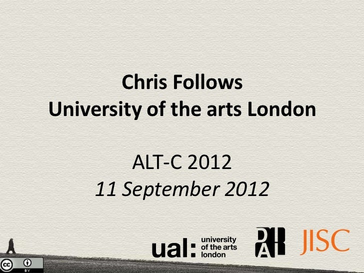 Chris FollowsUniversity of the arts London         ALT-C 2012     11 September 2012