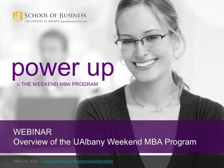 June 29, 2011  /  www.albany.edu/business/weekendmba power up ››  THE  WEEKEND MBA  PROGRAM WEBINAR Overview of the UAlban...