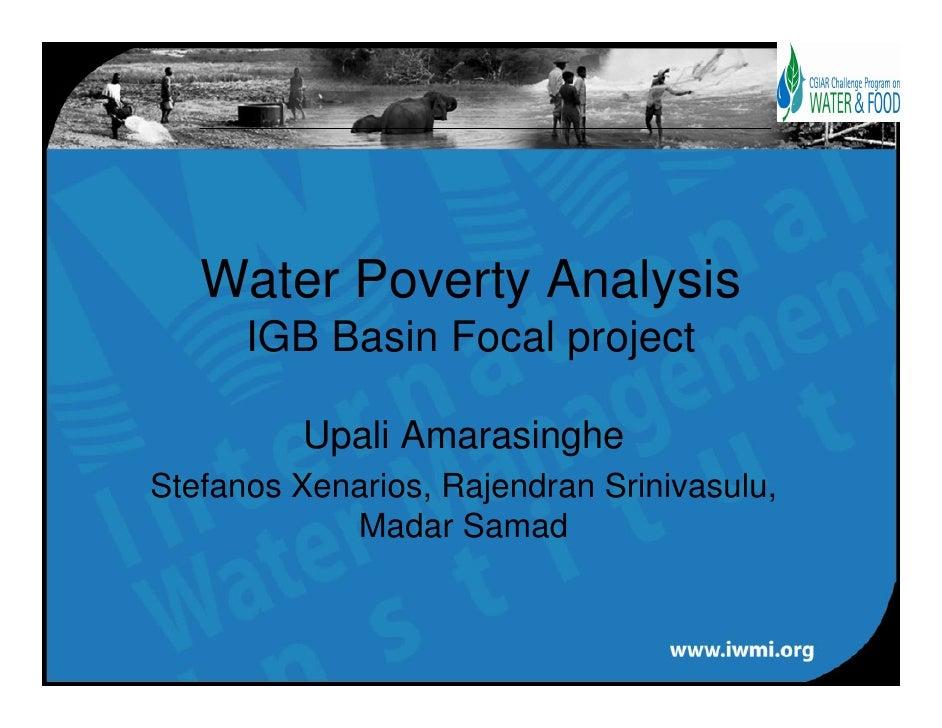 Water Poverty Analysis       IGB Basin Focal project           Upali Amarasinghe Stefanos Xenarios, Rajendran Srinivasulu,...