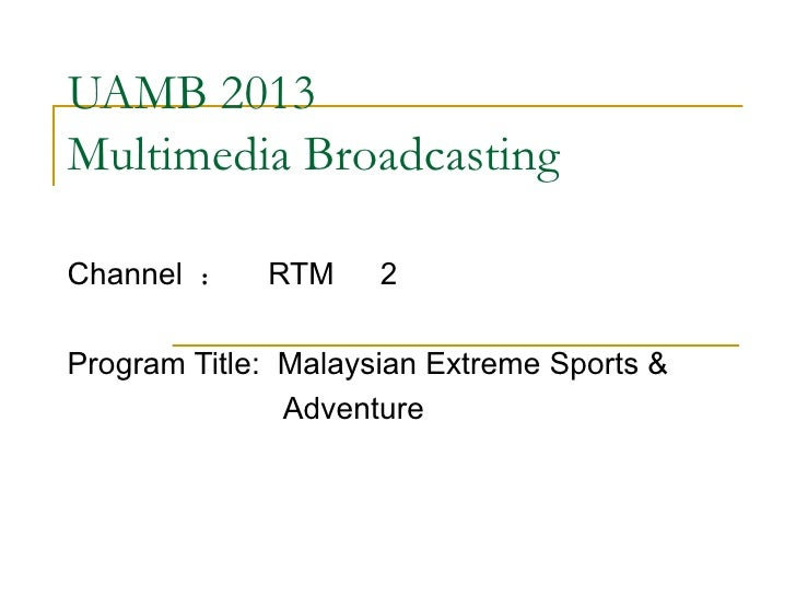 UAMB 2013 Multimedia Broadcasting Channel  :  RTM   2 Program Title:  Malaysian Extreme Sports &  Adventure