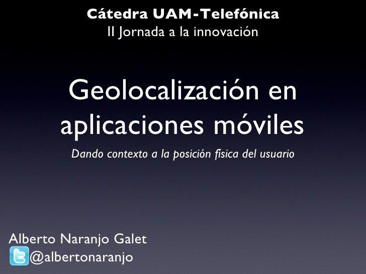 Geolocalización en aplicaciones móviles <ul><li>Dando contexto a la posición física del usuario </li></ul>Cátedra UAM-Tele...