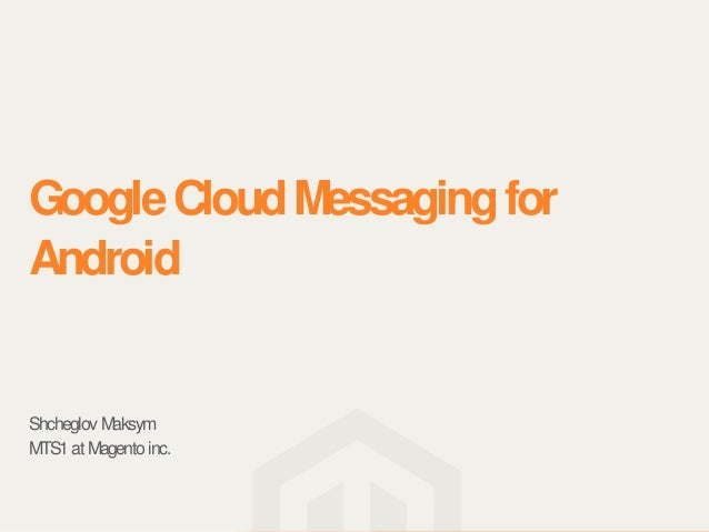 Google Cloud Messaging forAndroidShcheglov MaksymMTS1 at Magento inc.