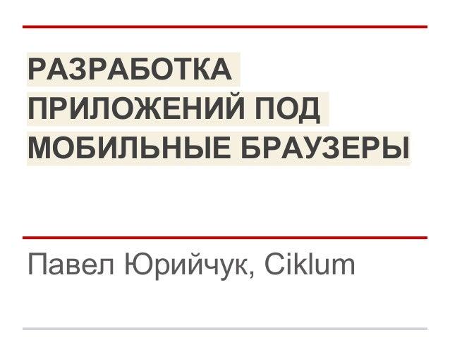 РАЗРАБОТКАПРИЛОЖЕНИЙ ПОДМОБИЛЬНЫЕ БРАУЗЕРЫПавел Юрийчук, Ciklum