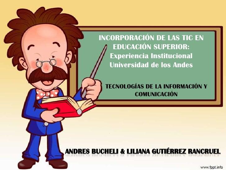 INCORPORACIÓN DE LAS TIC EN EDUCACIÓN SUPERIOR: Experiencia Institucional Universidad de los Andes<br />TECNOLOGÍAS DE LA ...