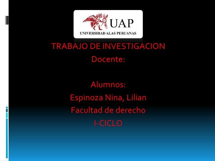 TRABAJO DE INVESTIGACION        Docente:        Alumnos:   Espinoza Nina, Lilian   Facultad de derecho         I-CICLO