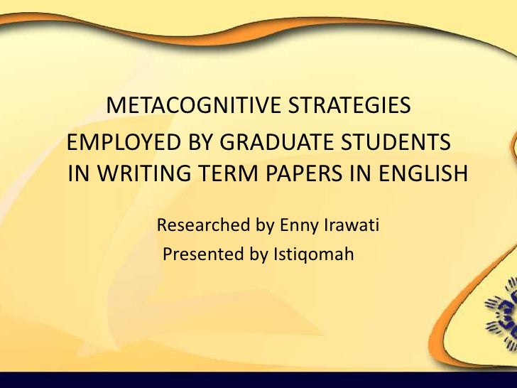 METACOGNITIVE STRATEGIES <br />EMPLOYED BY GRADUATE STUDENTS IN WRITING TERM PAPERS IN ENGLISHResearched by Enny Irawati<b...