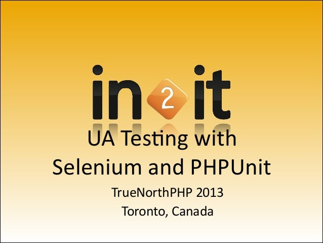 UA	   Tes'ng	   with Selenium	   and	   PHPUnit TrueNorthPHP	   2013	    Toronto,	   Canada