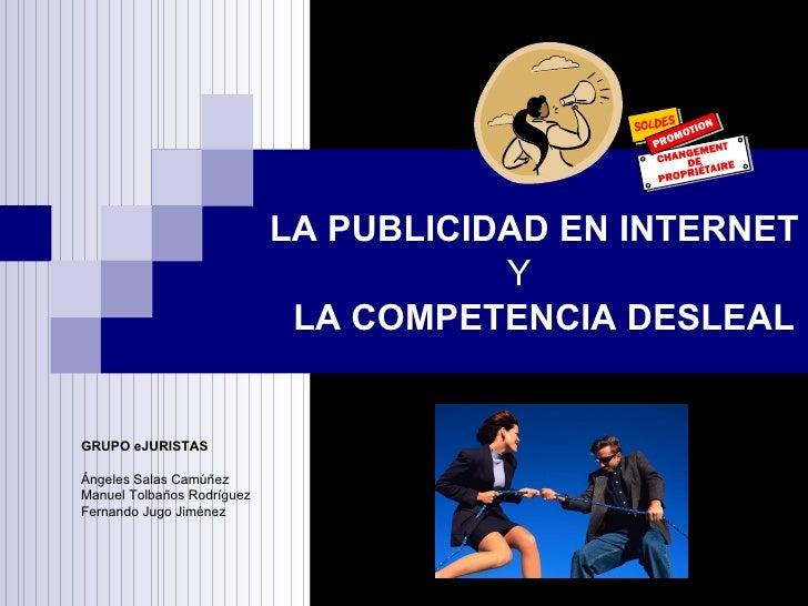 LA PUBLICIDAD EN INTERNET LA COMPETENCIA DESLEAL GRUPO eJURISTAS Ángeles Salas Camúñez Manuel Tolbaños Rodríguez Fernando ...