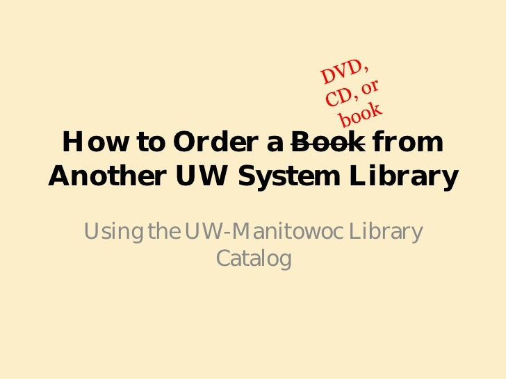 How to Order a Book from Another UW System Library   Using the UW-Manitowoc Library               Catalog