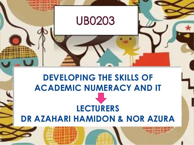 DEVELOPING THE SKILLS OF ACADEMIC NUMERACY AN & NOR AZURA DEVELOPING THE SKILLS OF ACADEMIC NUMERACY AND IT LECTURERS DR A...