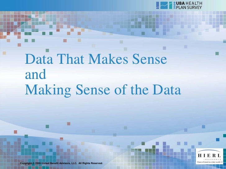 Data That Makes Sense    and    Making Sense of the Data    Copyright © 2009 United Benefit Advisors, LLC. All Rights Rese...