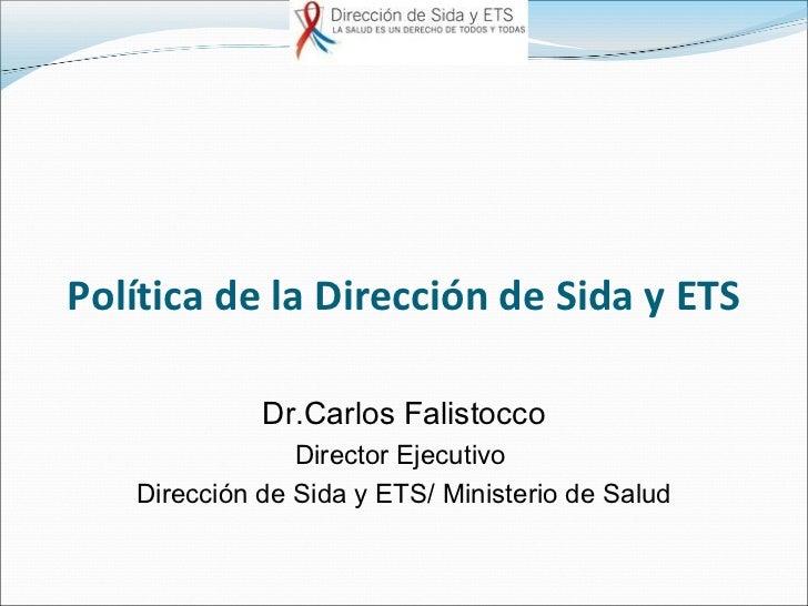 Política de la Dirección de Sida y ETS             Dr.Carlos Falistocco                Director Ejecutivo   Dirección de S...