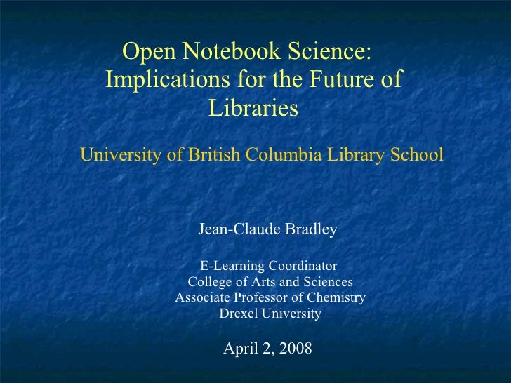 Open Notebook Science:  Implications for the Future of Libraries Jean-Claude Bradley E-Learning Coordinator  College of Ar...