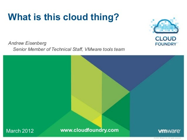What is this cloud thing?Andrew Eisenberg  Senior Member of Technical Staff, VMware tools teamMarch 2012             www.c...