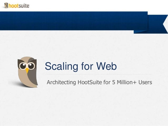 Scaling for WebArchitecting HootSuite for 5 Million+ Users