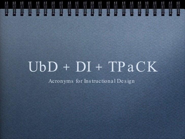 UbD + DI + TPaCK <ul><li>Acronyms for Instructional Design  </li></ul>